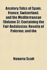 Amatory Tales of Spain, France, Switzerland, and the Mediterranean (Volume 3); Containing the Fair Andalusian; Rosolia of Palermo; And the af Honoria Scott