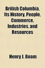 British Columbia, Its History, People, Commerce, Industries, and Resources af Henry J. Boam