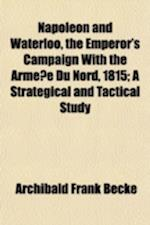 Napoleon and Waterloo, the Emperor's Campaign with the Arme E Du Nord, 1815; A Strategical and Tactical Study af Archibald Frank Becke