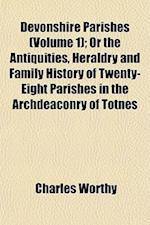 Devonshire Parishes (Volume 1); Or the Antiquities, Heraldry and Family History of Twenty-Eight Parishes in the Archdeaconry of Totnes af Charles Worthy