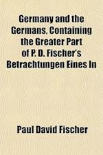 Germany and the Germans, Containing the Greater Part of P. D. Fischer's Betrachtungen Eines in af Paul David Fischer