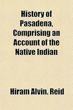 History of Pasadena, Comprising an Account of the Native Indian af Hiram Alvin Reid