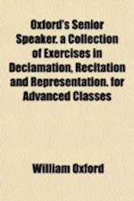 Oxford's Senior Speaker; A Collection of Exercises in Declamation, Recitation and Representation. for Advanced Classes af William Oxford