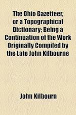 The Ohio Gazetteer, or a Topographical Dictionary; Being a Continuation of the Work Originally Compiled by the Late John Kilbourne af John Kilbourn