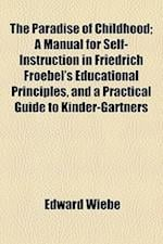 The Paradise of Childhood; A Manual for Self-Instruction in Friedrich Froebel's Educational Principles, and a Practical Guide to Kinder-Gartners af Edward Wieb, Edward Wiebe