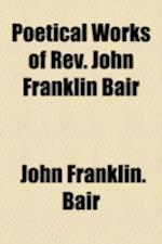 Poetical Works of REV. John Franklin Bair af John Franklin Bair