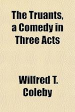 The Truants, a Comedy in Three Acts af Wilfred T. Coleby