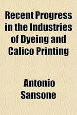 Recent Progress in the Industries of Dyeing and Calico Printing af Antonio Sansone