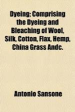 Dyeing; Comprising the Dyeing and Bleaching of Wool, Silk, Cotton, Flax, Hemp, China Grass Andc. af Antonio Sansone