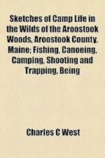Sketches of Camp Life in the Wilds of the Aroostook Woods, Aroostook County, Maine; Fishing, Canoeing, Camping, Shooting and Trapping, Being af Charles C. West