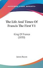 The Life and Times of Francis the First V1 af James Bacon