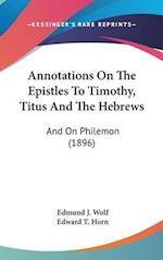 Annotations on the Epistles to Timothy, Titus and the Hebrews af Edmund J. Wolf, Edward T. Horn