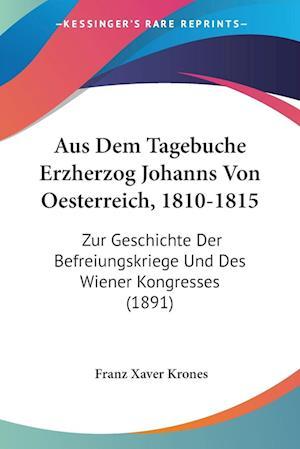 Aus Dem Tagebuche Erzherzog Johanns Von Oesterreich, 1810-1815
