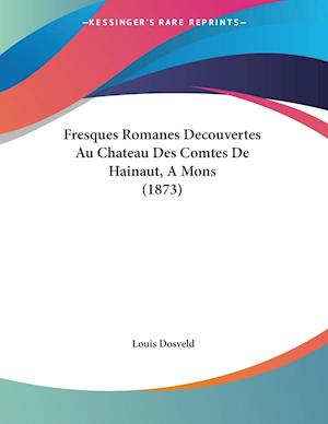Fresques Romanes Decouvertes Au Chateau Des Comtes De Hainaut, A Mons (1873)