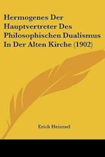 Hermogenes Der Hauptvertreter Des Philosophischen Dualismus in Der Alten Kirche (1902) af Erich Heintzel