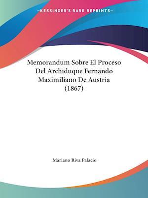 Memorandum Sobre El Proceso Del Archiduque Fernando Maximiliano De Austria (1867)