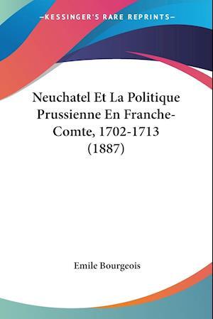 Neuchatel Et La Politique Prussienne En Franche-Comte, 1702-1713 (1887)