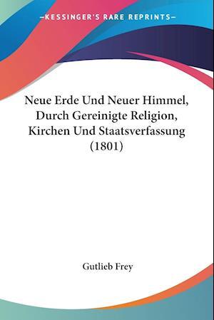 Neue Erde Und Neuer Himmel, Durch Gereinigte Religion, Kirchen Und Staatsverfassung (1801)