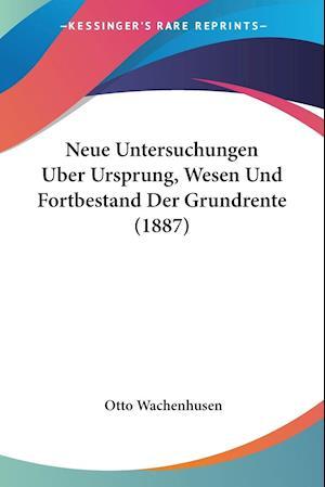 Neue Untersuchungen Uber Ursprung, Wesen Und Fortbestand Der Grundrente (1887)