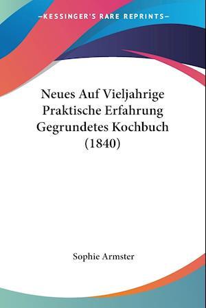 Neues Auf Vieljahrige Praktische Erfahrung Gegrundetes Kochbuch (1840)