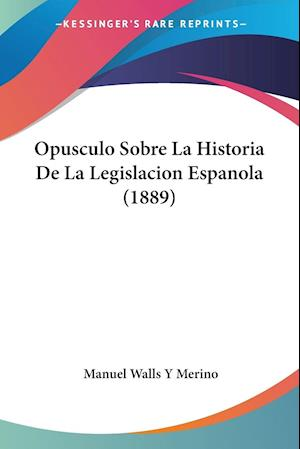 Opusculo Sobre La Historia De La Legislacion Espanola (1889)