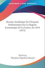 Resume Analytique de L'Enquete Parlementaire Sur Le Regime Economique de La France, En 1870 (1872) af Paul Coq, Theodore Napoleon Benard