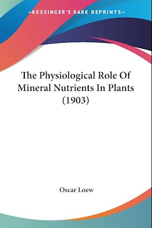 The Physiological Role Of Mineral Nutrients In Plants (1903)