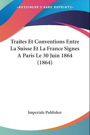 Traites Et Conventions Entre La Suisse Et La France Signes A Paris Le 30 Juin 1864 (1864)
