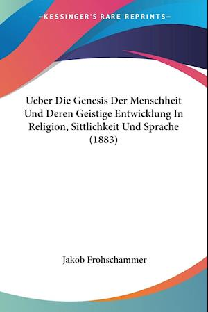 Ueber Die Genesis Der Menschheit Und Deren Geistige Entwicklung In Religion, Sittlichkeit Und Sprache (1883)