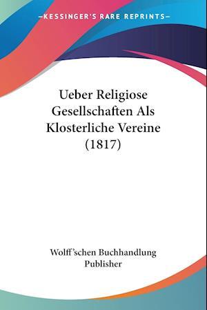 Ueber Religiose Gesellschaften Als Klosterliche Vereine (1817)