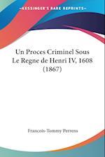 Un Proces Criminel Sous Le Regne de Henri IV, 1608 (1867) af Francois-Tommy Perrens