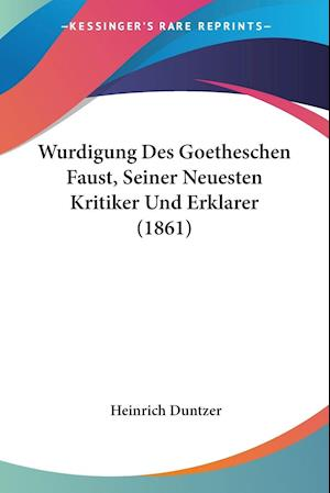 Wurdigung Des Goetheschen Faust, Seiner Neuesten Kritiker Und Erklarer (1861)