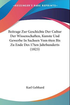Beitrage Zur Geschichte Der Cultur Der Wissenschaften, Kunste Und Gewerbe In Sachsen Vom 6ten Bis Zu Ende Des 17ten Jahrhunderts (1823)