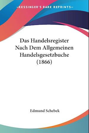 Das Handelsregister Nach Dem Allgemeinen Handelsgesetzbuche (1866)