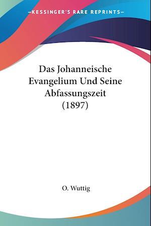 Das Johanneische Evangelium Und Seine Abfassungszeit (1897)