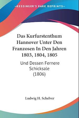 Das Kurfurstenthum Hannover Unter Den Franzosen In Den Jahren 1803, 1804, 1805