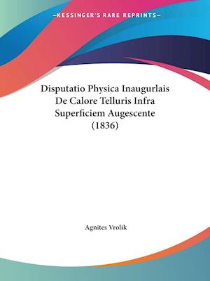 Disputatio Physica Inaugurlais De Calore Telluris Infra Superficiem Augescente (1836)