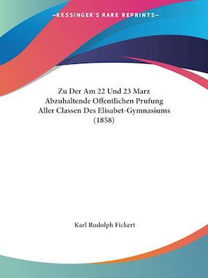 Zu Der Am 22 Und 23 Marz Abzuhaltende Offentlichen Prufung Aller Classen Des Elisabet-Gymnasiums (1858)