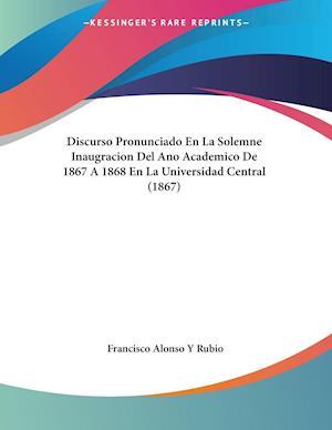 Discurso Pronunciado En La Solemne Inaugracion Del Ano Academico De 1867 A 1868 En La Universidad Central (1867)