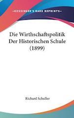 Die Wirthschaftspolitik Der Historischen Schule (1899) af Richard Schuller