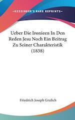 Ueber Die Ironieen in Den Reden Jesu Noch Ein Beitrag Zu Seiner Charakteristik (1838) af Friedrich Joseph Grulich