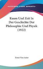 Raum Und Zeit in Der Geschichte Der Philosophie Und Physik (1922) af Ernst Von Aster