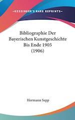 Bibliographie Der Bayerischen Kunstgeschichte Bis Ende 1905 (1906) af Hermann Sepp
