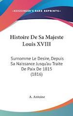 Histoire de Sa Majeste Louis XVIII af A. Antoine