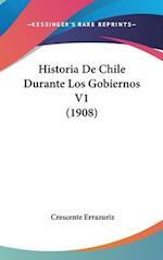 Historia de Chile Durante Los Gobiernos V1 (1908) af Crescente Errazuriz