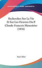 Recherches Sur La Vie Et Sur Les Oeuvres Du P. Claude-Francois Menestrier (1856) af Paul Allut