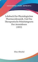 Lehrbuch Der Physiologischen Pharmacodynamik, Und Das Therapeutische Polaritatsgesetz Der Arzneidosen (1853) af Elias Altschul