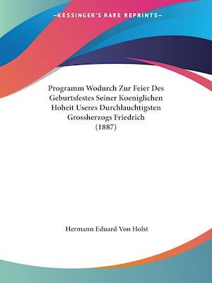 Programm Wodurch Zur Feier Des Geburtsfestes Seiner Koeniglichen Hoheit Useres Durchlauchtigsten Grossherzogs Friedrich (1887)