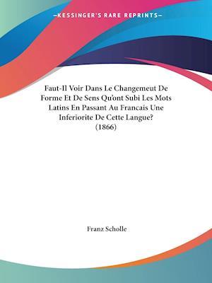 Faut-Il Voir Dans Le Changemeut De Forme Et De Sens Qu'ont Subi Les Mots Latins En Passant Au Francais Une Inferiorite De Cette Langue? (1866)