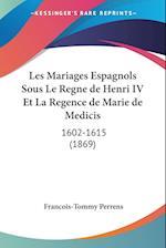 Les Mariages Espagnols Sous Le Regne de Henri IV Et La Regence de Marie de Medicis af Francois-Tommy Perrens
